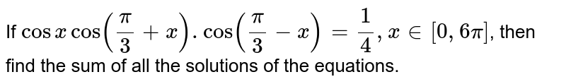 If `cosxcos((pi)/(3)+x).cos((pi)/(3)-x)=(1)/(4),x in[0,6pi]`, then find the sum of all the solutions of the equations.