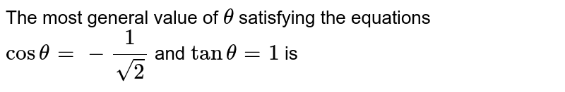 The most general value of `theta` satisfying the equations `costheta=-(1)/(sqrt(2))` and `tan theta=1` is
