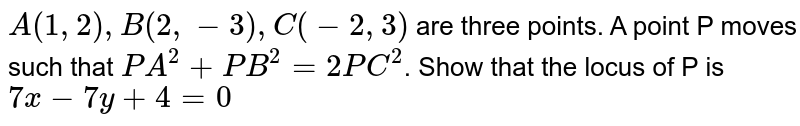 `A(1,2),B(2,-3),C(-2,3)` are three points. A point P moves such that `PA^(2)+PB^(2)=2PC^(2)`. Show that the locus of P is `7x-7y+4=0`