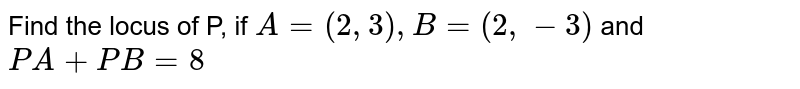 Find the locus of P, if `A=(2,3),B=(2,-3)` and `PA+PB=8`