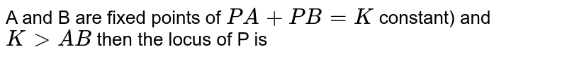 A and B are fixed points of `PA+PB=K` constant) and `KgtAB` then the locus of P is