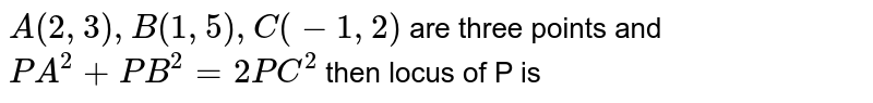 `A(2,3),B(1,5),C(-1,2)` are three points and `PA^(2)+PB^(2)=2PC^(2)` then locus of P is