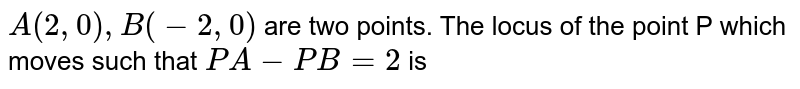 `A(2,0), B(-2, 0)` are two points. The locus of the point P which moves such that `PA-PB=2` is