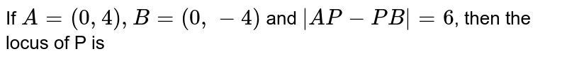 If `A=(0,4),B=(0,-4)` and `|AP-PB|=6`, then the locus of P is