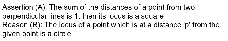 Assertion (A): The sum of the distances of a point from two perpendicular lines is 1, then its locus is a square <br> Reason (R): The locus of a point which is at a distance 'p' from the given point is a circle