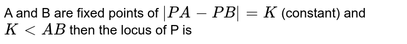 A and B are fixed points of `|PA-PB|=K` (constant) and `KltAB` then the locus of P is