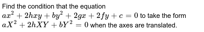 The condition for the equation `ax^(2) + 2hxy + by^(2) + 2gx + 2fy + c = 0` can take the form `ax^(2) + 2hxy + by^(2) = 0` by translation of origin is