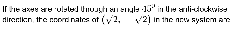 If the axes are rotated through an angle `45^(0)`  in the anti-clockwise direction, the coordinates of `(sqrt(2), - sqrt(2))` in the new system are