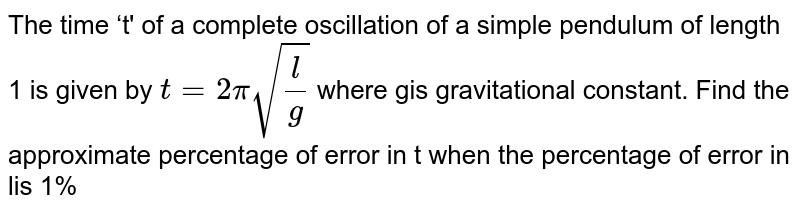 The time 't' of a complete oscillation of a simple pendulum of length 1 is given by `t=2pisqrt((l)/(g))` where gis gravitational constant. Find the approximate percentage of error in t when the percentage of error in lis 1%