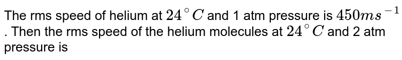 The rms speed of helium at `24^(@)C` and 1 atm pressure is `450ms^(-1)`. Then the rms speed of the helium molecules at `24^(@)C` and 2 atm pressure is