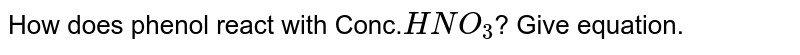How does phenol react with Conc.`HNO_3`? Give equation.