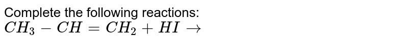 Complete the following reactions:  <br> `CH_3- CH = CH_2 + HI to `
