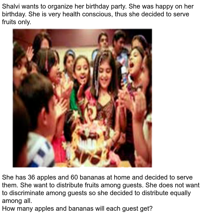 """Shalvi wants to organize her birthday party. She was happy on her birthday. She is very health conscious, thus she decided to serve fruits only. <br> <img src=""""https://doubtnut-static.s.llnwi.net/static/physics_images/CBSE_CSQ_MAT_X_SP_21_E01_012_Q01.png"""" width=""""80%""""> <br> She has 36 apples and 60 bananas at home and decided to serve them. She want to distribute fruits among guests. She does not want to discriminate among guests so she decided to distribute equally among all. <br> How many apples and bananas will each guest get?"""