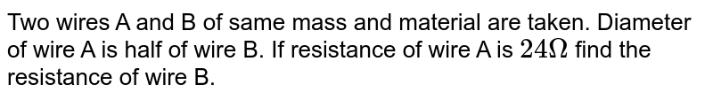 Two wires A and B of same mass and material are taken. Diameter of wire A is half of wire B. If resistance of wire A is `24Omega` find the resistance of wire B.