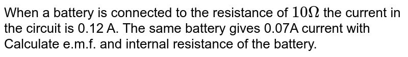 When a battery is connected to the resistance of `10Omega` the current in the circuit is 0.12 A. The same battery gives 0.07A current with Calculate e.m.f. and internal resistance of the battery.