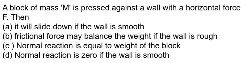 A block of mass 'M' is pressed against a wall with a horizontal force F. Then  <br>  (a) it will slide down if the wall is smooth  <br>  (b) frictional force may balance the weight if the wall is rough  <br>  (c ) Normal reaction is equal to weight of the block <br>  (d) Normal reaction is zero if the wall is smooth