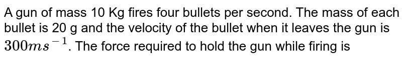 A gun of mass 10 Kg fires four bullets per second. The mass of each bullet is 20 g and the velocity of the bullet when it leaves the gun is `300 ms^(-1)`. The force required to hold the gun while firing is