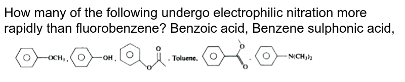 """How many of the following undergo electrophilic nitration more rapidly than fluorobenzene? Benzoic acid, Benzene sulphonic acid,  <br> <img src=""""https://doubtnut-static.s.llnwi.net/static/physics_images/AKS_TRG_AO_CHE_XI_V01_D_C04_E02_246_Q01.png"""" width=""""80%"""">"""