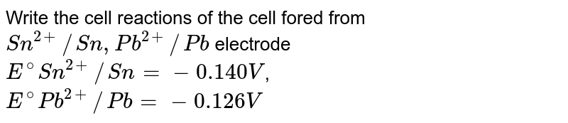 Write the cell reactions of the cell fored from  <br> `Sn^(2+)//Sn, Pb^(2+)//Pb` electrode <br> `E^(@)Sn^(2+)//Sn= -0.140V`, <br> `E^(@)Pb^(2+)//Pb = -0.126V`