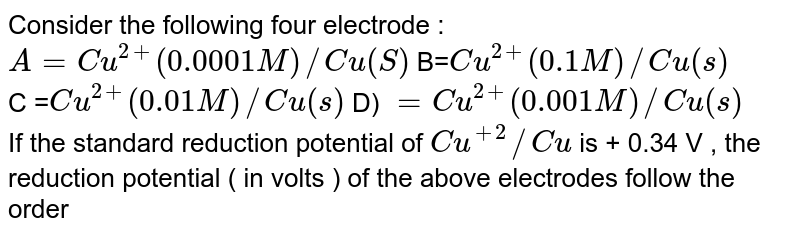 Consider the following four electrodes: `A=Cu^(2+) (0.0001M)//Cu_((s)` <br> `B=Cu^(2+)(0.1M)//Cu_((s))` <br> `C=Cu^(2+) (0.01M)//Cu_((s))` <br> `D=Cu^(2+)(0.001M)//Cu_((s))` <br> If the standard reduction potential of /Cu is `+0.34V`, the reduction potentials  (in volts ) of the obove electrodes follow the order