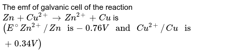 """The emf of galvanic cell of the reaction `Zn+Cu^(2+)rarr Zn^(2+) + Cu` is `(E^(@)Zn^(2+)//Zn """" is"""" -0.76V """" and """" Cu^(2+)//Cu """" is """" +0.34V)`"""