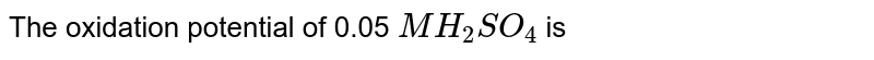 The oxidation potential of 0.05 `MH_(2)SO_(4)` is