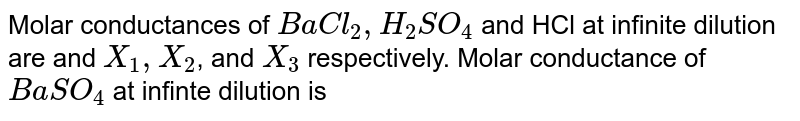 Molar conductances of `BaCl_(2), H_(2)SO_(4)` and HCl at infinite dilution are and  `X_(1),X_(2)`, and `X_(3)` respectively. Molar conductance of `BaSO_(4)` at infinte dilution is