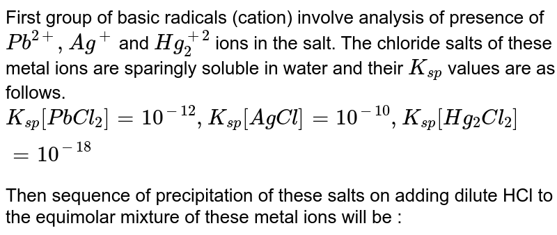 First group of basic radicals (cation) involve analysis of presence of `Pb^(2+), Ag^(+)`  and `Hg_(2)^(+2)`  ions in the salt. The chloride salts of these metal ions are sparingly soluble in water and their `K_(sp)` values are as follows. <br> `K_(sp) [PbCl_(2)] = 10^(-12), K_(sp)[AgCl] = 10^(-10), K_(sp)[Hg_(2)Cl_(2)] = 10^(-18)` <br> Then sequence of precipitation of these salts on adding dilute HCl to the equimolar mixture of these metal ions will be :