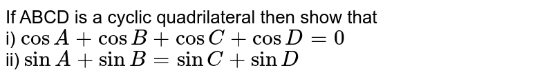 If ABCD is a cyclic quadrilateral  then show that <br> i) `cos A  + cos B + cos C + cos D = 0` <br> ii) `sin A + sin B  = sin C + sin D`