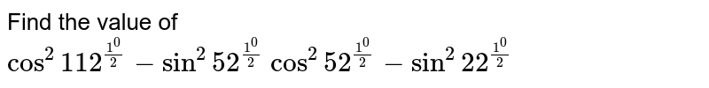 Find the value of  <br> `cos^(2)112^((1^(0))/(2))-sin^(2)52^((1^(0))/(2))` `sin^(2)52^((1^(0))/(2))-sin^(2)22^((1^(0))/(2))`