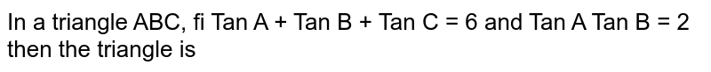 In a triangle ABC, fi Ta A + Tan B + Tan C and Tan A Tan B = 2 then the triangle is