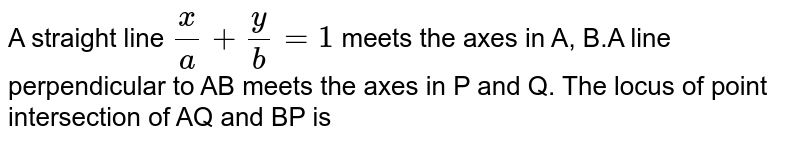 A straight line `(x)/(a)+(y)/(b)=1` meets the axes in A, B.A  line perpendicular to AB meets the axes in P and Q. The locus of point intersection of AQ and BP is