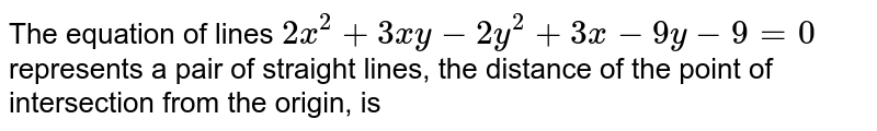 The equation of lines `2x^(2)+3xy-2y^(2)+3x-9y-9=0` represents a pair of straight lines, the distance of the point of intersection from the origin, is