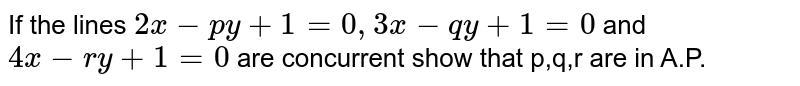 If the lines `2x-py+1=0, 3x-1y+1=0` and `4xpy+1=0` are concurrent show that p,q,r are in A.P.