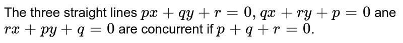 The three straight lines `px+qy+r=0, qx+ry+p=0` ane `rx+py+q=0` are concurrent if `p+q+r=0`.