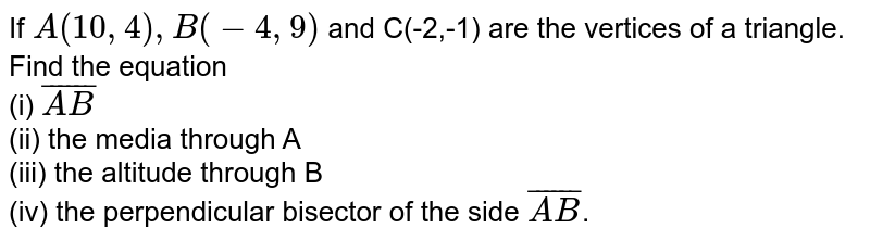 If `A(10,4),B(-4,9)` and C(-2,-1) are the vertices of a triangle. Find the equation <br> (i) `bar(AB)` <br> (ii) the media through A <br> (iii) the altitude through B <br> (iv) the perpendicular bisector of the side `bar(AB)`.