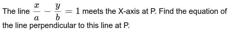 The line `x/a-y/b=1` meets x-axis at P. Find the equation of the line perpendicular to this line at P.