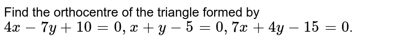 Find the orthocentre of the triangle formed by `4x-7y+10=0, x+y-5=0, 7x+4y-15=0`.
