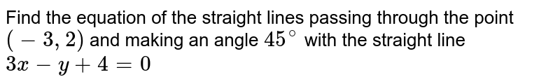 Find the equation of the straight lines passing through the point (-3,2) and making an angle of `45^(@)` with the straight line `3x-y+4=0`.