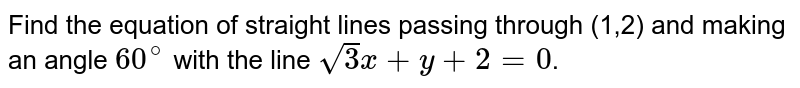 Find the equation of straight lines passing through (1,2) and making an angle `60^(@)` with the line `sqrt(3)x+y+2=0`.
