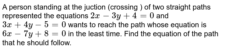 A person standing at the juction (crossing ) of two straight paths represented the equations `2x-3y+4=0` and `3x+4y-5=0` wants to reach the path whose equation is `6x-7y+8=0` in the least time. Find the equation of the path that he should follow.
