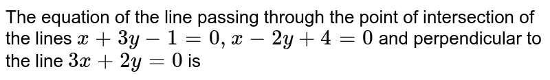 The equation of the line passing through the point of intersection of the lines `3x+3y-1=0, x-2y=4=0` and perpendicular to the line `3x+2y=0` is
