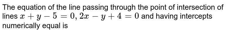 The equation of the line passing through the point of intersection of lines `x+y-6=0, 2x-y+4=0` and having intercepts numerically equal is