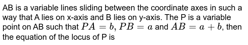 AB is a variable lines sliding between the coordinate axes in such a way that A lies on x-axis and B lies on y-axis. The P is a variable point on AB such that `PA=b, PB=a` and `AB=a+b`, then the equation of the locus of P is