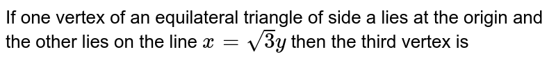 If one vertex of an equilateral triangle of side a lies at the origin and the other lies on the line `x=sqrt(3)y` then the third vertex is