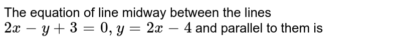 The equation of line midway between the lines `2x-y+3=0,y=2x-4` and parallel to them is