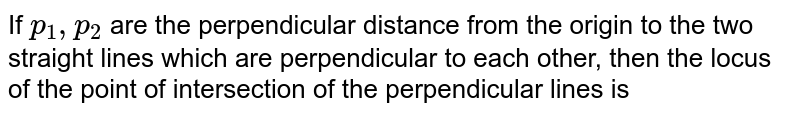 If `p_(1),p_(2)` are the perpendicular distance from the origin to the two straight lines which are perpendicular to each other, then the locus of the point of intersection of the perpendicular lines is