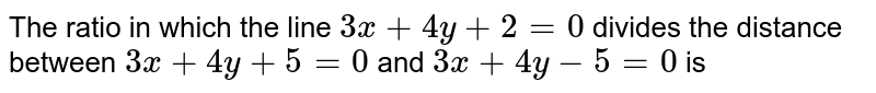 The ratio in which the line `3x+4y+2=0` divides the distance between `3x+4y+5=0` and `3x+4y-5=0` is