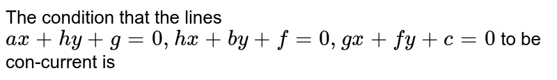 The condition that the lines `ax+hy+g=0,hx+by+f=0,gx+fy+c=0` to be  concurrent is