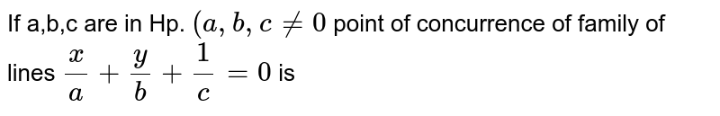 If a,b,c are in Hp. `(a,b,c!=0` point of concurrence of family of lines `x/a+y/b+1/c=0` is